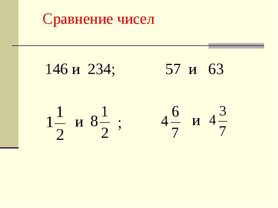 Сравнение чисел 146 и 234; 57 и 63 и и ;