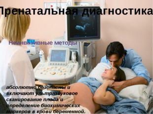 Пренатальная диагностика Неинвазивные методы абсолютно безопасны и включают