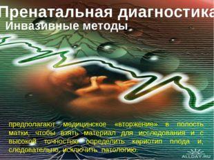 Пренатальная диагностика Инвазивные методы предполагают медицинское «вторжени