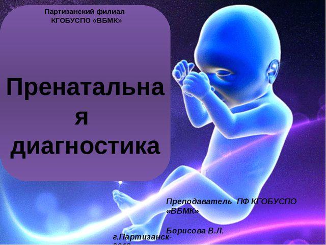 Пренатальная диагностика Партизанский филиал КГОБУСПО «ВБМК» Преподаватель П...