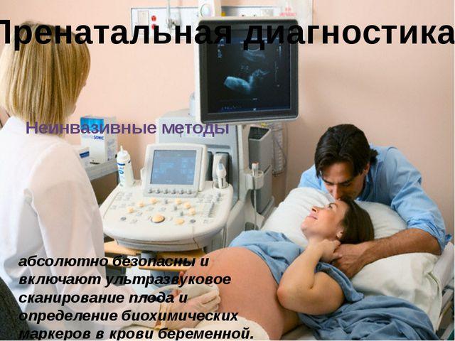 Пренатальная диагностика Неинвазивные методы абсолютно безопасны и включают...