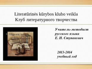 Literatūrinės kūrybos klubo veikla Клуб литературного творчества 2013-2014 уч