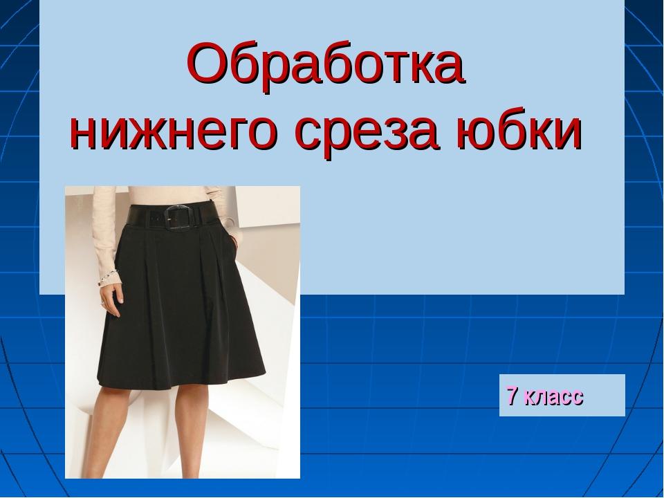 Обработка нижнего среза юбки 7 класс