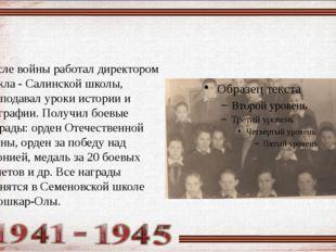 После войны работал директором Кожла - Салинской школы, преподавал уроки ист