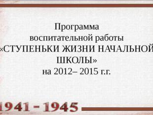 Программа воспитательной работы «СТУПЕНЬКИ ЖИЗНИ НАЧАЛЬНОЙ ШКОЛЫ» на 2012– 20