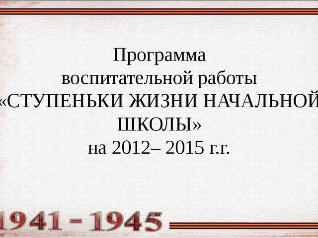 Программа воспитательной работы «СТУПЕНЬКИ ЖИЗНИ НАЧАЛЬНОЙ ШКОЛЫ» на 2012– 20...