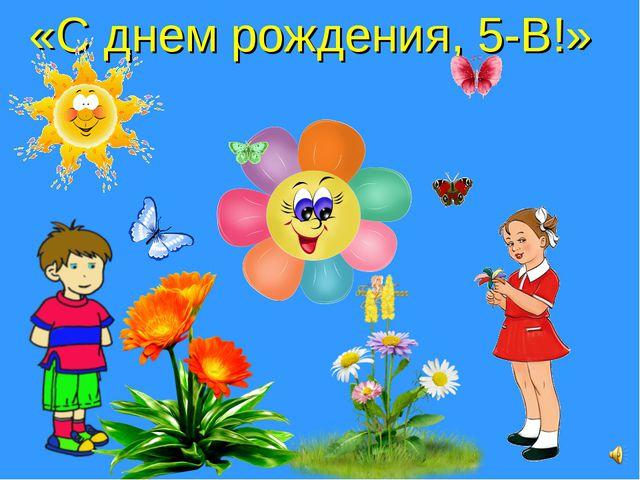 «С днем рождения, 5-В!»