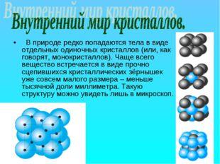 В природе редко попадаются тела в виде отдельных одиночных кристаллов (или,