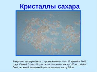 Кристаллы сахара Результат эксперимента 1, проведённого с 8 по 12 декабря 200