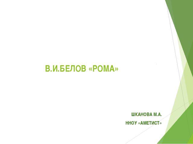В.И.БЕЛОВ «РОМА» ШКАНОВА М.А. ННОУ «АМЕТИСТ»