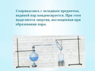 Соприкасаясь с холодным предметом, водяной пар конденсируется. При этом выдел