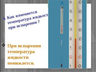 При испарении температура жидкости понижается. 4. Как изменяется температура