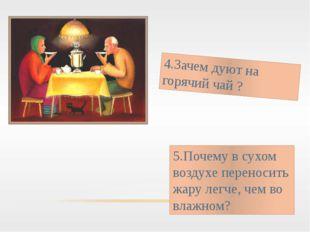 4.Зачем дуют на горячий чай ? 5.Почему в сухом воздухе переносить жару легче,
