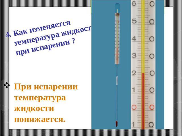 При испарении температура жидкости понижается. 4. Как изменяется температура...