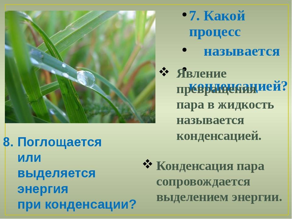 7. Какой процесс называется конденсацией? 8. Поглощается или выделяется энерг...