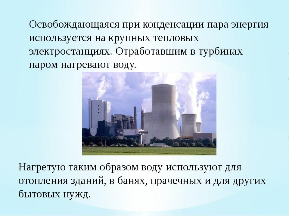 Освобождающаяся при конденсации пара энергия используется на крупных тепловых...