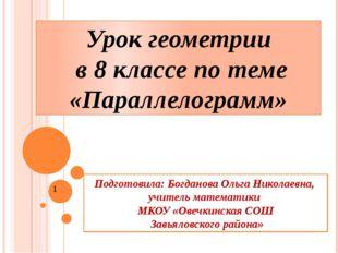 Урок геометрии в 8 классе по теме «Параллелограмм» Подготовила: Богданова Оль