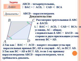 АВСD – четырехугольник, ∠BАC = ∠ACD, ∠CAD =∠BCA АВСD – параллелограмм. Доказ