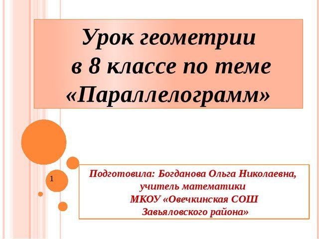 Урок геометрии в 8 классе по теме «Параллелограмм» Подготовила: Богданова Оль...