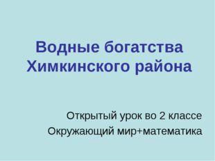 Водные богатства Химкинского района Открытый урок во 2 классе Окружающий мир+
