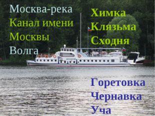 Москва-река Канал имени Москвы Волга Химка Клязьма Сходня Горетовка Чернавка