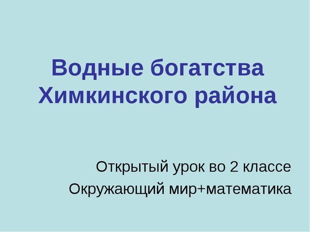 Водные богатства Химкинского района Открытый урок во 2 классе Окружающий мир+...
