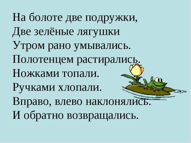 На болоте две подружки, Две зелёные лягушки Утром рано умывались. Полотенцем...