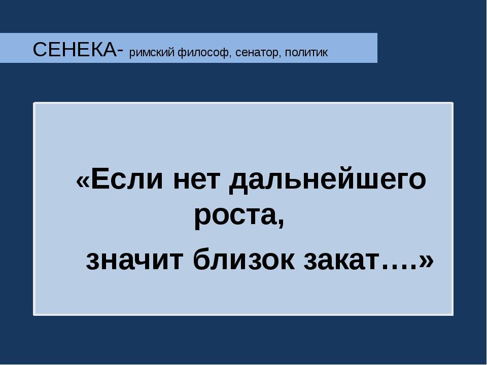 СЕНЕКА- римский философ, сенатор, политик  «Если нет дальнейшего роста, знач...