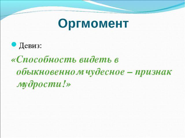 Оргмомент Девиз: «Способность видеть в обыкновенном чудесное – признак мудрос...