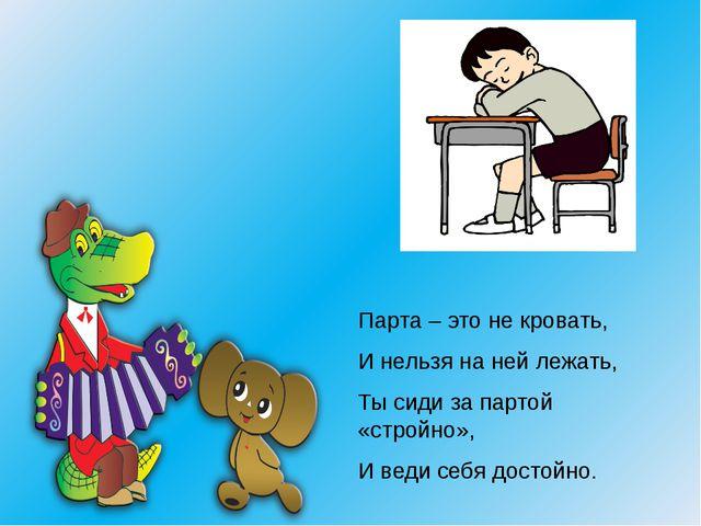 Парта – это не кровать, И нельзя на ней лежать, Ты сиди за партой «стройно»,...