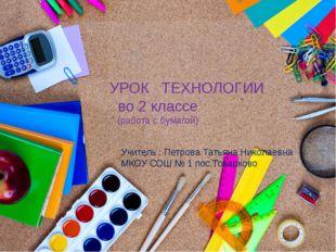 УРОК ТЕХНОЛОГИИ во 2 классе (работа с бумагой) Учитель : Петрова Татьяна Нико