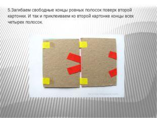 5.Загибаем свободные концы ровных полосок поверх второй картонки. И так и при