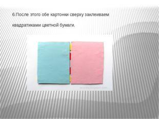 6.После этого обе картонки сверху заклеиваем квадратиками цветной бумаги.
