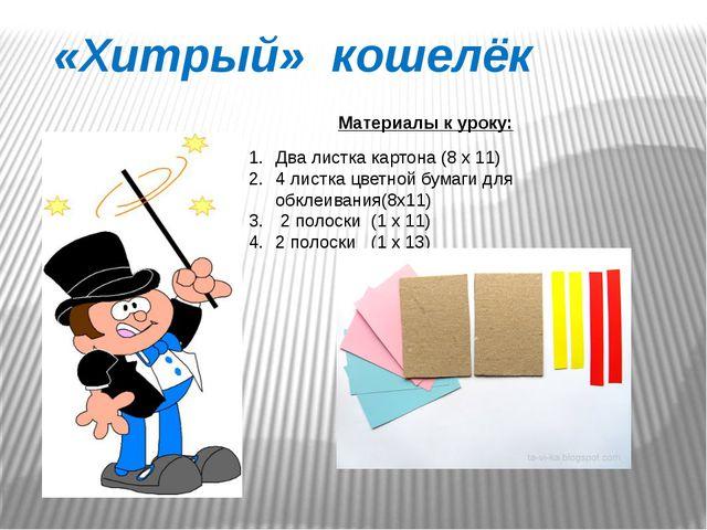 «Хитрый» кошелёк Материалы к уроку: Два листка картона (8 х 11) 4 листка цвет...