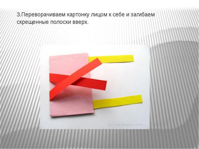 3.Переворачиваем картонку лицом к себе и загибаем скрещенные полоски вверх.