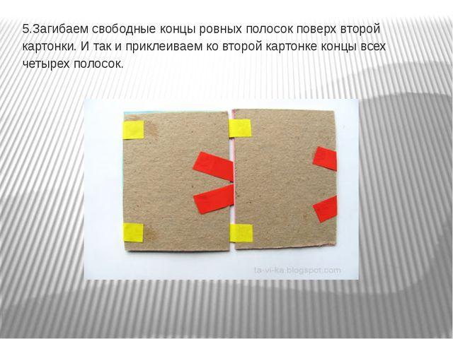 5.Загибаем свободные концы ровных полосок поверх второй картонки. И так и при...