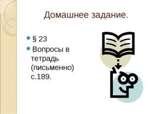 Домашнее задание. § 23 Вопросы в тетрадь (письменно) с.189.