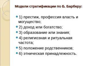 Модели стратификации по Б. Барберу: 1) престиж, профессия власть и могущество