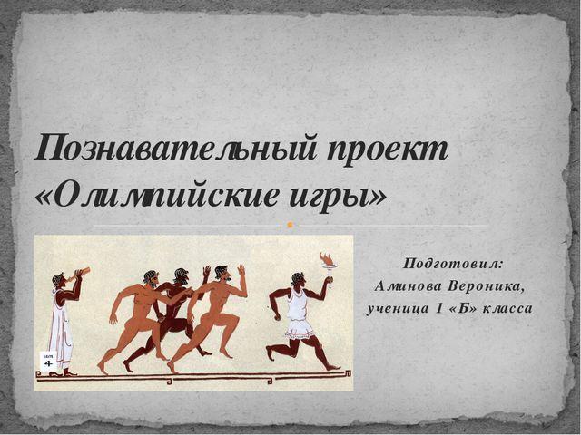 Подготовил: Аминова Вероника, ученица 1 «Б» класса Познавательный проект «Оли...