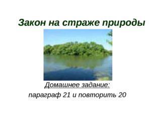 Закон на страже природы Домашнее задание: параграф 21 и повторить 20