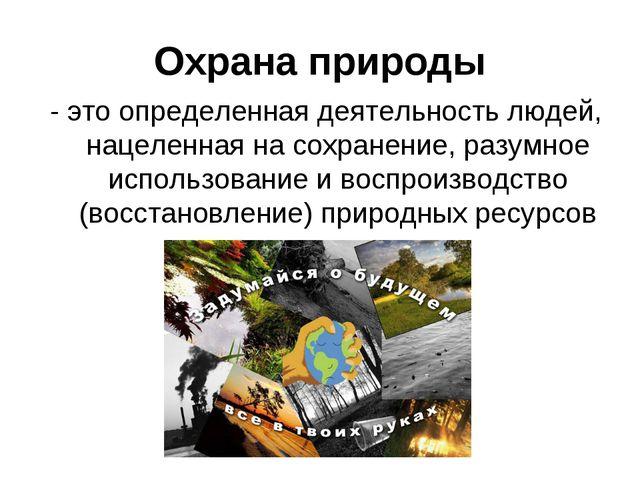 Охрана природы - это определенная деятельность людей, нацеленная на сохранени...