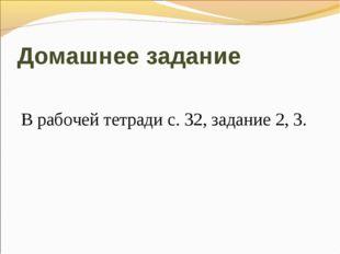 Домашнее задание В рабочей тетради с. 32, задание 2, 3.
