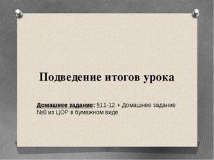 Подведение итогов урока Домашнее задание: §11-12 + Домашнее задание №8 из ЦОР