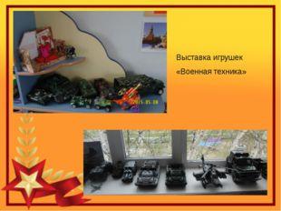 Выставка игрушек «Военная техника»