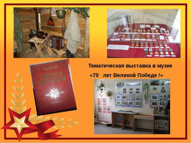 Тематическая выставка в музее «70 лет Великой Победе !»