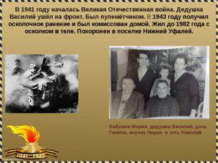 В 1941 году началась Великая Отечественная война. Дедушка Василий ушёл на фро