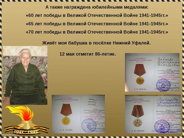 А также награждена юбилейными медалями: «60 лет победы в Великой Отечественн...