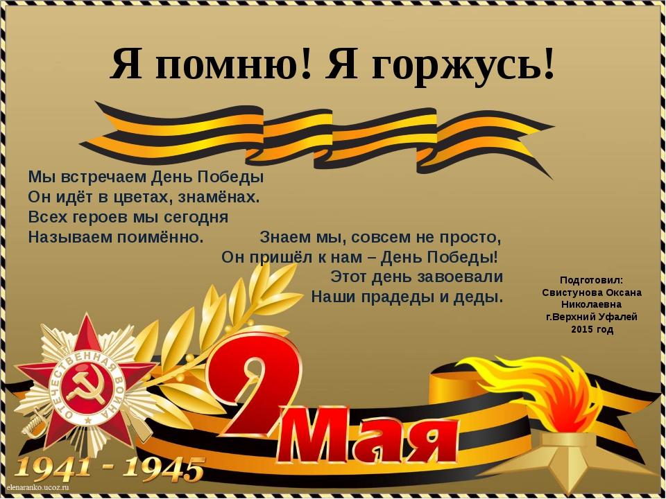 Подготовил: Свистунова Оксана Николаевна г.Верхний Уфалей 2015 год Я помню!...