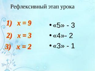 Рефлексивный этап урока «5» - 3 «4»- 2 «3» - 1