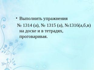 Выполнить упражнения № 1314 (а), № 1315 (а), №1316(а,б,в) на доске и в тетрад